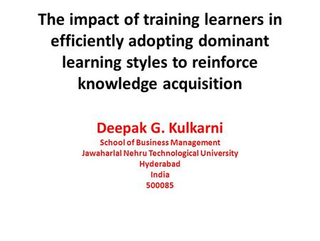 The impact of training learners in efficiently adopting dominant learning styles to reinforce knowledge acquisition Deepak G. Kulkarni School of Business.