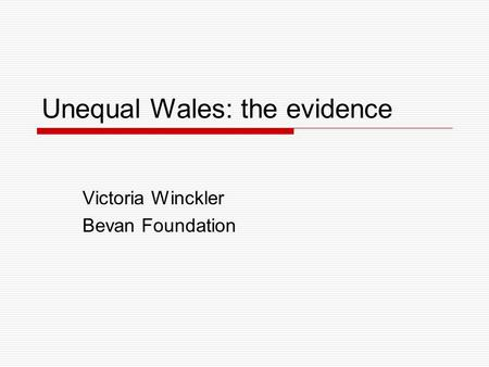 Unequal Wales: the evidence Victoria Winckler Bevan Foundation.