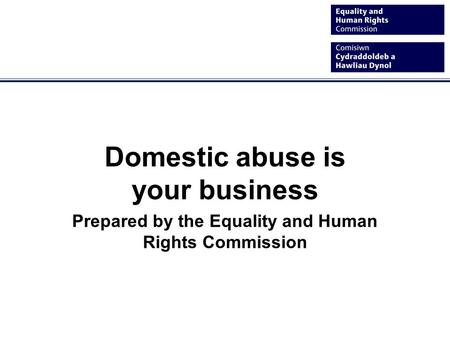 Domestic abuse is your business Prepared by the Equality and Human Rights Commission.