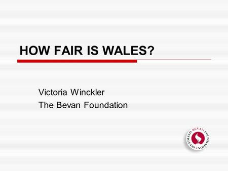 HOW FAIR IS WALES? Victoria Winckler The Bevan Foundation.