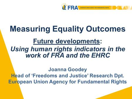 Measuring Equality Outcomes Future developments: Using human rights indicators in the work of FRA and the EHRC Joanna Goodey Head of Freedoms and Justice.