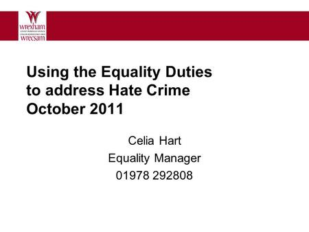 Using the Equality Duties to address Hate Crime October 2011 Celia Hart Equality Manager 01978 292808.
