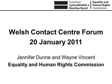 Welsh Contact Centre Forum 20 January 2011 Jennifer Dunne and Wayne Vincent Equality and Human Rights Commission.