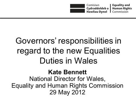 Governors responsibilities in regard to the new Equalities Duties in Wales Kate Bennett National Director for Wales, Equality and Human Rights Commission.