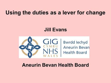 Using the duties as a lever for change Jill Evans Aneurin Bevan Health Board.