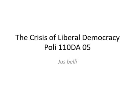 The Crisis of Liberal Democracy Poli 110DA 05 Jus belli.