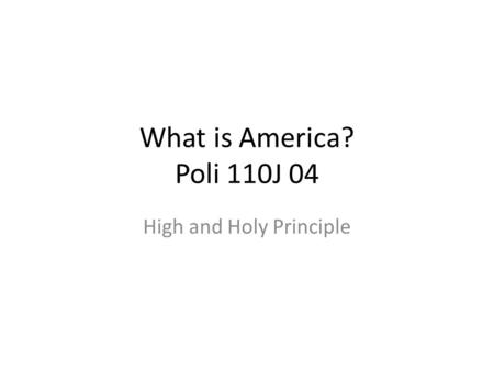 What is America? Poli 110J 04 High and Holy Principle.