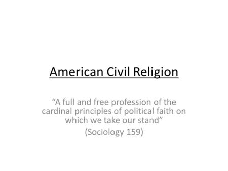 American Civil Religion A full and free profession of the cardinal principles of political faith on which we take our stand (Sociology 159)