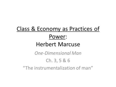 Class & Economy as Practices of Power: Herbert Marcuse One-Dimensional Man Ch. 3, 5 & 6 The instrumentalization of man.