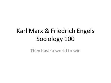 Karl Marx & Friedrich Engels Sociology 100 They have a world to win.