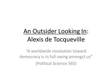 An Outsider Looking In: Alexis de Tocqueville A worldwide revolution toward democracy is in full swing amongst us (Political Science 565)