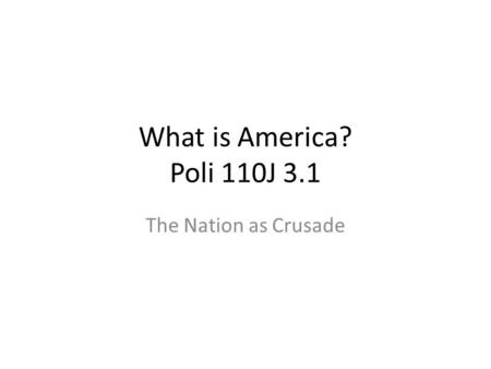 What is America? Poli 110J 3.1 The Nation as Crusade.