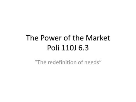 The Power of the Market Poli 110J 6.3 The redefinition of needs.