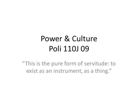 Power & Culture Poli 110J 09 This is the pure form of servitude: to exist as an instrument, as a thing.