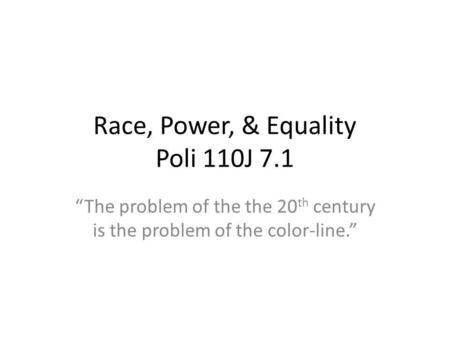 Race, Power, & Equality Poli 110J 7.1 The problem of the the 20 th century is the problem of the color-line.