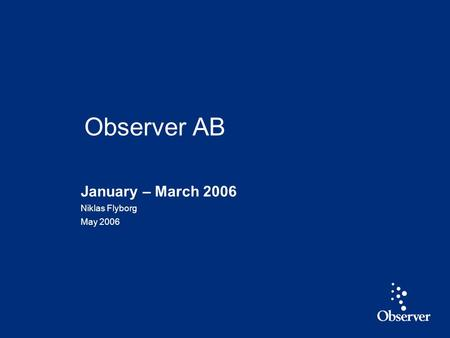 1 January – March 2006 Niklas Flyborg May 2006 Observer AB.