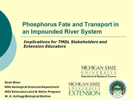 Phosphorus Fate and Transport in an Impounded River System Implications for TMDL Stakeholders and Extension Educators Dean Baas MSU Geological Sciences.