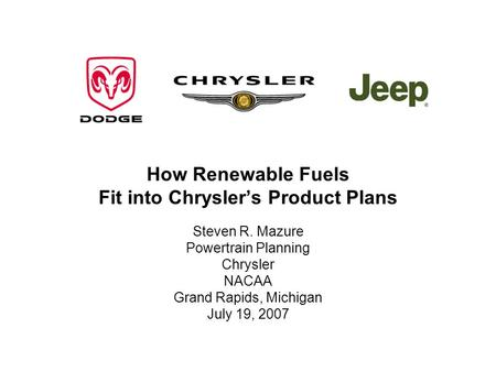 How Renewable Fuels Fit into Chryslers Product Plans Steven R. Mazure Powertrain Planning Chrysler NACAA Grand Rapids, Michigan July 19, 2007.