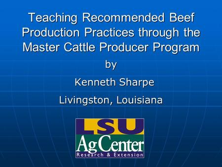 Teaching Recommended Beef Production Practices through the Master Cattle Producer Program by Kenneth Sharpe Kenneth Sharpe Livingston, Louisiana.