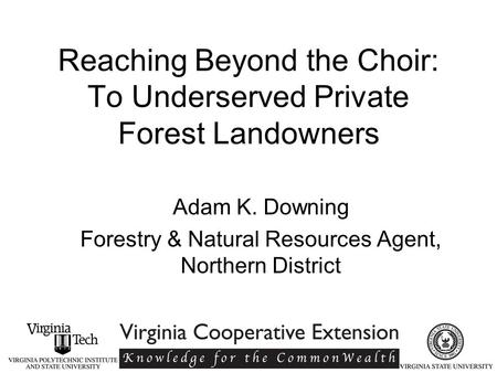 Reaching Beyond the Choir: To Underserved Private Forest Landowners Adam K. Downing Forestry & Natural Resources Agent, Northern District.