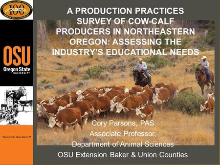 A PRODUCTION PRACTICES SURVEY OF COW-CALF PRODUCERS IN NORTHEASTERN OREGON: ASSESSING THE INDUSTRYS EDUCATIONAL NEEDS Cory Parsons, PAS Associate Professor,