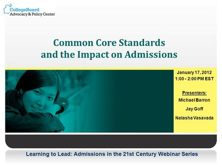 Learning to Lead: Admissions in the 21st Century Webinar Series Common Core Standards and the Impact on Admissions January 17, 2012 1:00 - 2:00 PM EST.