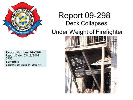 Report 09-298 Deck Collapses Under Weight of Firefighter Report Number: 09-298 Report Date: 03/18/2009 0752 Synopsis Balcony collapse injures FF.