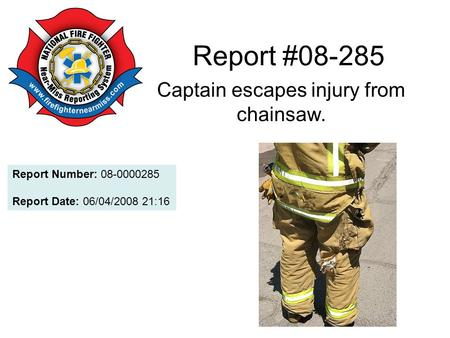 Report #08-285 Captain escapes injury from chainsaw. Report Number: 08-0000285 Report Date: 06/04/2008 21:16.