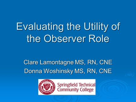 Evaluating the Utility of the Observer Role Clare Lamontagne MS, RN, CNE Donna Woshinsky MS, RN, CNE.