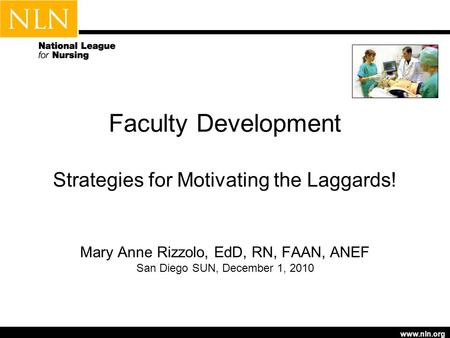 Www.nln.org Faculty Development Strategies for Motivating the Laggards! Mary Anne Rizzolo, EdD, RN, FAAN, ANEF San Diego SUN, December 1, 2010.