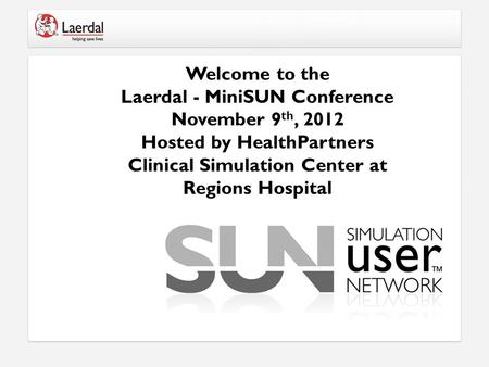 Welcome to the Laerdal - MiniSUN Conference November 9 th, 2012 Hosted by HealthPartners Clinical Simulation Center at Regions Hospital.