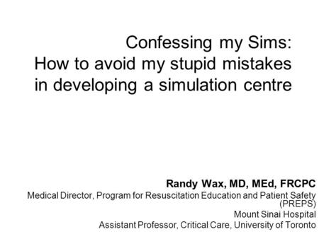 Confessing my Sims: How to avoid my stupid mistakes in developing a simulation centre Randy Wax, MD, MEd, FRCPC Medical Director, Program for Resuscitation.