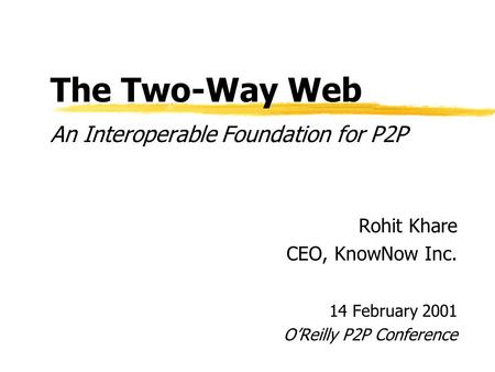 The Two-Way Web An Interoperable Foundation for P2P Rohit Khare CEO, KnowNow Inc. 14 February 2001 OReilly P2P Conference.