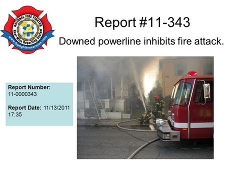 Report #11-343 Downed powerline inhibits fire attack. Report Number: 11-0000343 Report Date: 11/13/2011 17:35.
