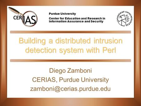 Purdue University Center for Education and Research in Information Assurance and Security Building a distributed intrusion detection system with Perl Diego.