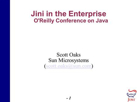 - 1 - Jini in the Enterprise O'Reilly Conference on Java Scott Oaks Sun Microsystems