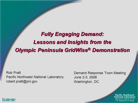 Fully Engaging Demand: Lessons and Insights from the Olympic Peninsula GridWise ® Demonstration Demand Response Town Meeting June 2-3, 2008 Washington,