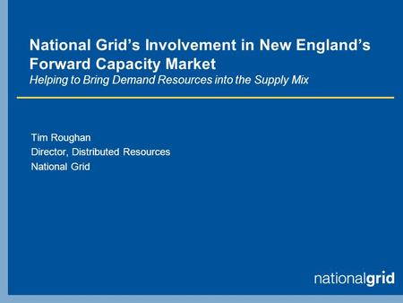 National Grids Involvement in New Englands Forward Capacity Market Helping to Bring Demand Resources into the Supply Mix Tim Roughan Director, Distributed.