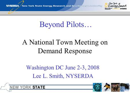 Beyond Pilots… A National Town Meeting on Demand Response Washington DC June 2-3, 2008 Lee L. Smith, NYSERDA.