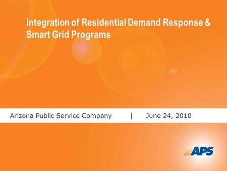 1 Arizona Public Service Company |June 24, 2010 Integration of Residential Demand Response & Smart Grid Programs.