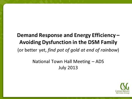National Town Hall Meeting – ADS July 2013 Demand Response and Energy Efficiency – Avoiding Dysfunction in the DSM Family (or better yet, find pot of gold.