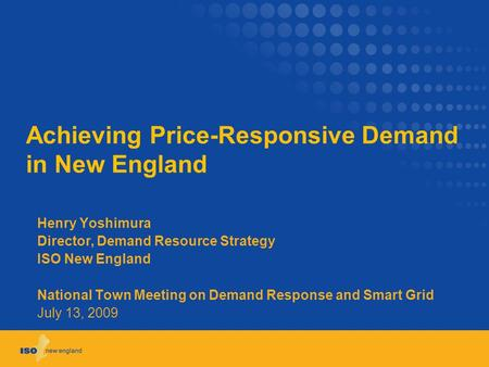 Achieving Price-Responsive Demand in New England Henry Yoshimura Director, Demand Resource Strategy ISO New England National Town Meeting on Demand Response.