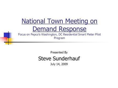 National Town Meeting on Demand Response Focus on Pepcos Washington, DC Residential Smart Meter Pilot Program Presented By Steve Sunderhauf July 14, 2009.