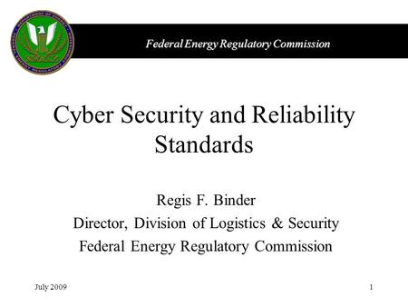 Federal Energy Regulatory Commission July 20091 Cyber Security and Reliability Standards Regis F. Binder Director, Division of Logistics & Security Federal.