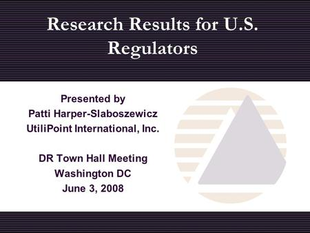 Presented by Patti Harper-Slaboszewicz UtiliPoint International, Inc. DR Town Hall Meeting Washington DC June 3, 2008 Research Results for U.S. Regulators.