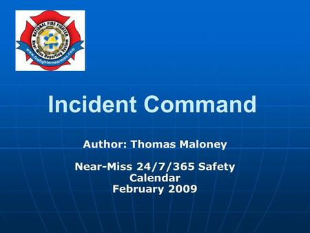 Author: Thomas Maloney Near-Miss 24/7/365 Safety Calendar February 2009 Incident Command.