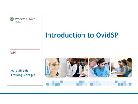 Myra Shields Training Manager Introduction to OvidSP.