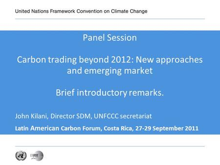Panel Session Carbon trading beyond 2012: New approaches and emerging market Brief introductory remarks. Latin American Carbon Forum, Costa Rica, 27-29.