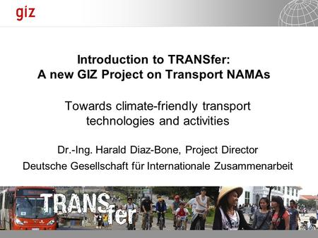 31.01.2014 Seite 1 Introduction to TRANSfer: A new GIZ Project on Transport NAMAs Towards climate-friendly transport technologies and activities Dr.-Ing.