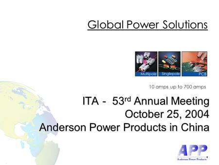 10 amps up to 700 amps Global Power Solutions ITA - 53 rd Annual Meeting October 25, 2004 Anderson Power Products in China.